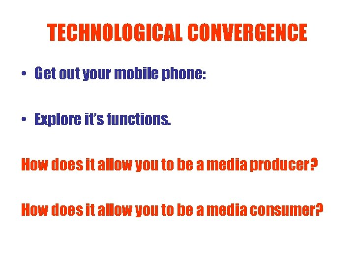 TECHNOLOGICAL CONVERGENCE • Get out your mobile phone: • Explore it's functions. How does