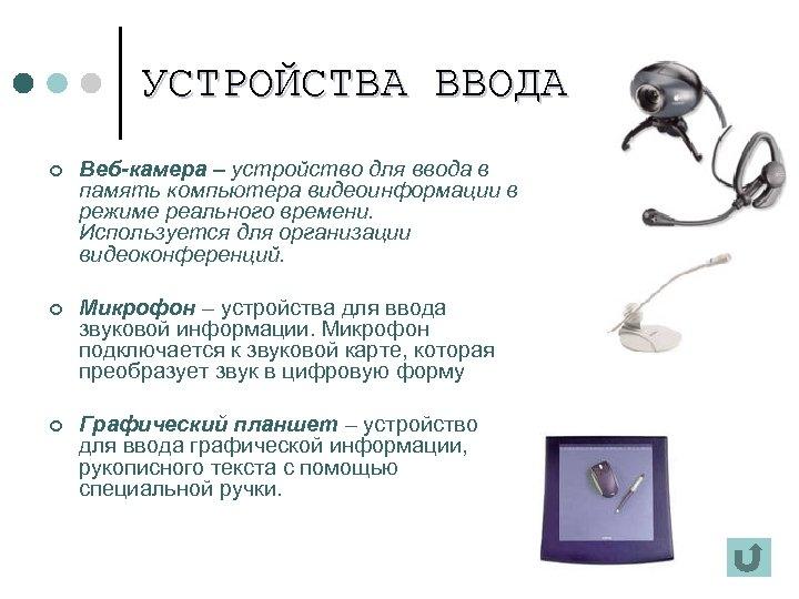 УСТРОЙСТВА ВВОДА ¢ Веб-камера – устройство для ввода в память компьютера видеоинформации в режиме