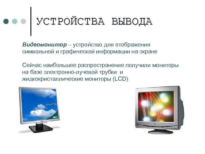 УСТРОЙСТВА ВЫВОДА Видеомонитор – устройство для отображения символьной и графической информации на экране Сейчас