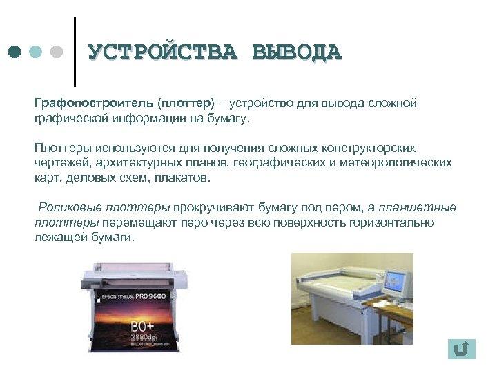 УСТРОЙСТВА ВЫВОДА Графопостроитель (плоттер) – устройство для вывода сложной графической информации на бумагу. Плоттеры