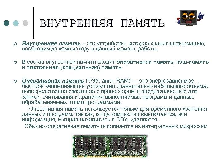 ВНУТРЕННЯЯ ПАМЯТЬ ¢ Внутренняя память – это устройство, которое хранит информацию, необходимую компьютеру в