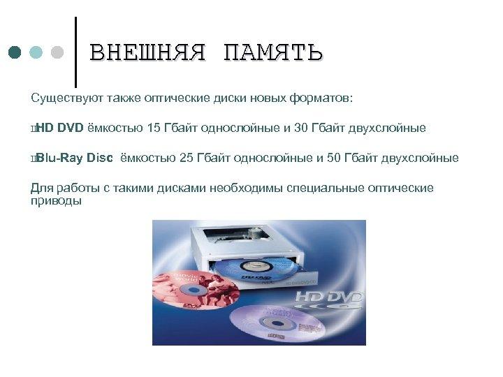 ВНЕШНЯЯ ПАМЯТЬ Существуют также оптические диски новых форматов: Ш HD DVD ёмкостью 15 Гбайт