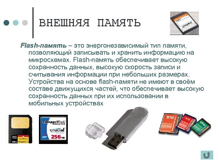 ВНЕШНЯЯ ПАМЯТЬ Flash-память – это энергонезависимый тип памяти, позволяющий записывать и хранить информацию на