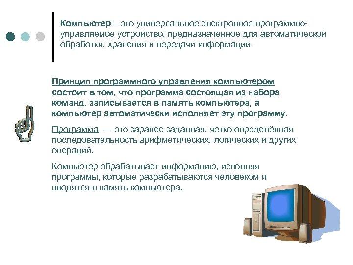 Компьютер – это универсальное электронное программноуправляемое устройство, предназначенное для автоматической обработки, хранения и передачи
