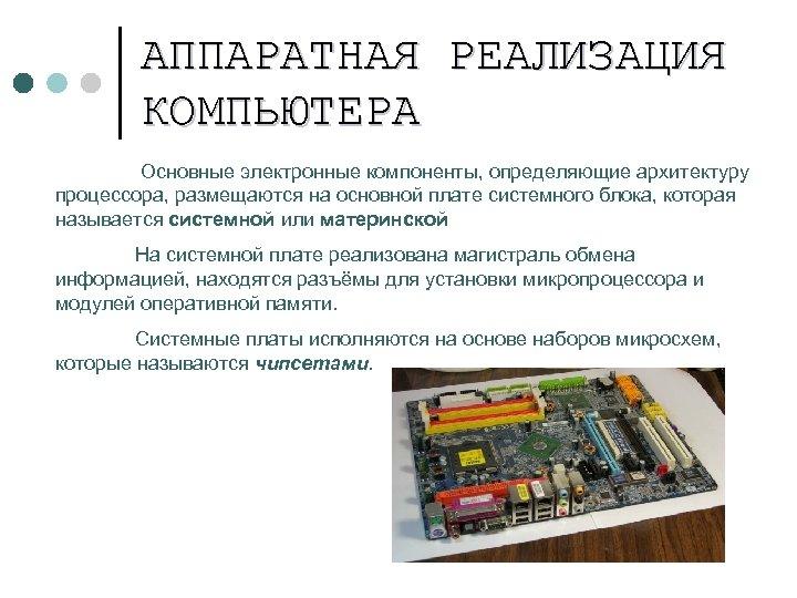 АППАРАТНАЯ РЕАЛИЗАЦИЯ КОМПЬЮТЕРА Основные электронные компоненты, определяющие архитектуру процессора, размещаются на основной плате системного