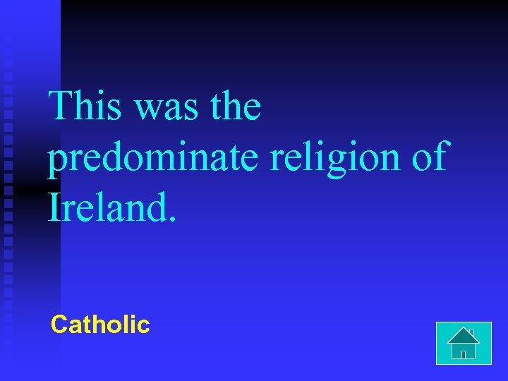 This was the predominate religion of Ireland. Catholic