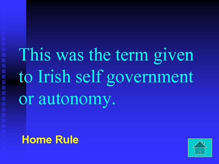 This was the term given to Irish self government or autonomy. Home Rule