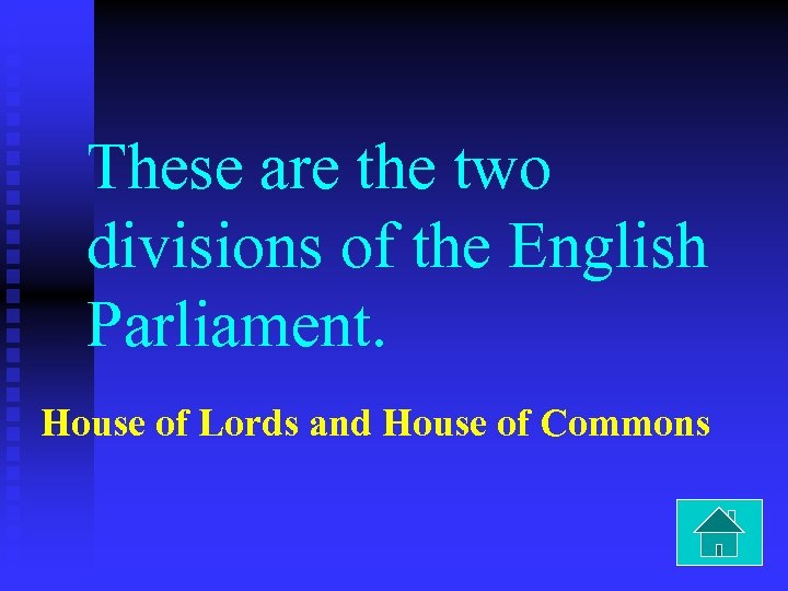 These are the two divisions of the English Parliament. House of Lords and House