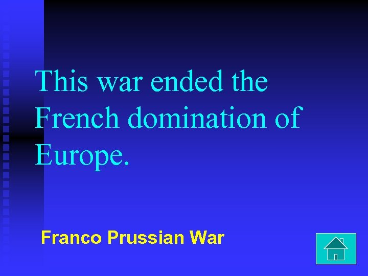 This war ended the French domination of Europe. Franco Prussian War