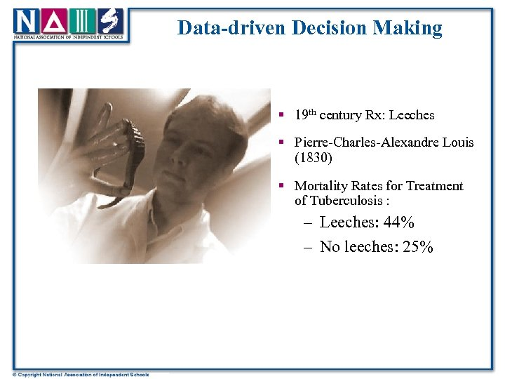 Data-driven Decision Making § 19 th century Rx: Leeches § Pierre-Charles-Alexandre Louis (1830) §