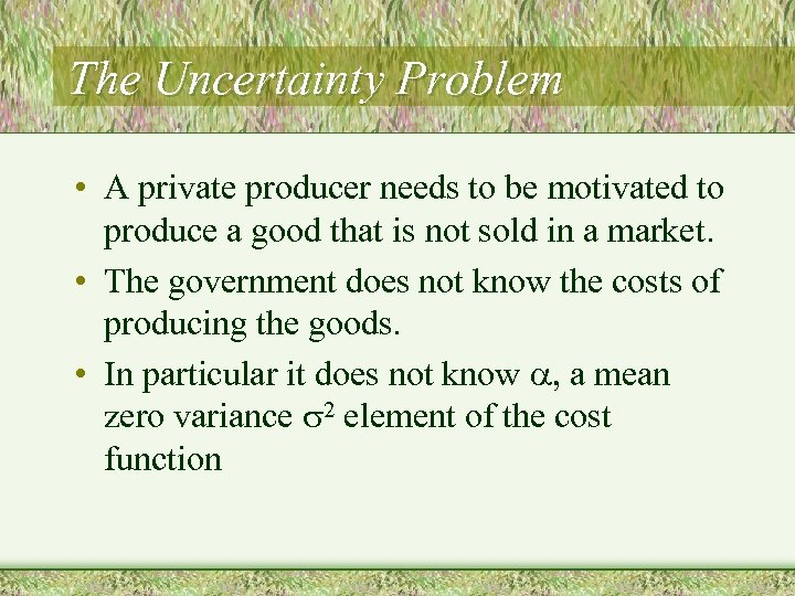 The Uncertainty Problem • A private producer needs to be motivated to produce a