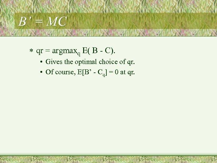 B' = MC * qr = argmaxq E( B - C). • Gives the