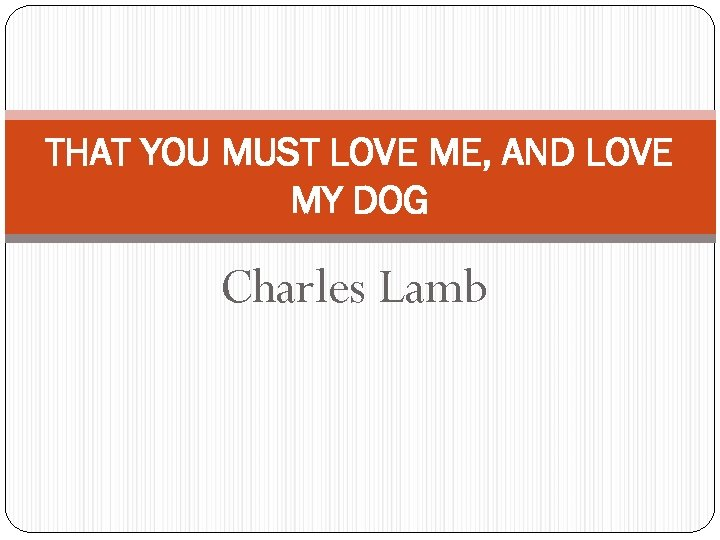 THAT YOU MUST LOVE ME, AND LOVE MY DOG Charles Lamb