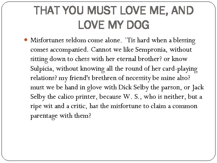 THAT YOU MUST LOVE ME, AND LOVE MY DOG Misfortunes seldom come alone. `Tis