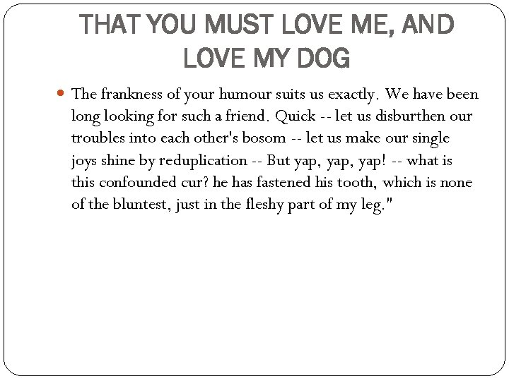 THAT YOU MUST LOVE ME, AND LOVE MY DOG The frankness of your humour