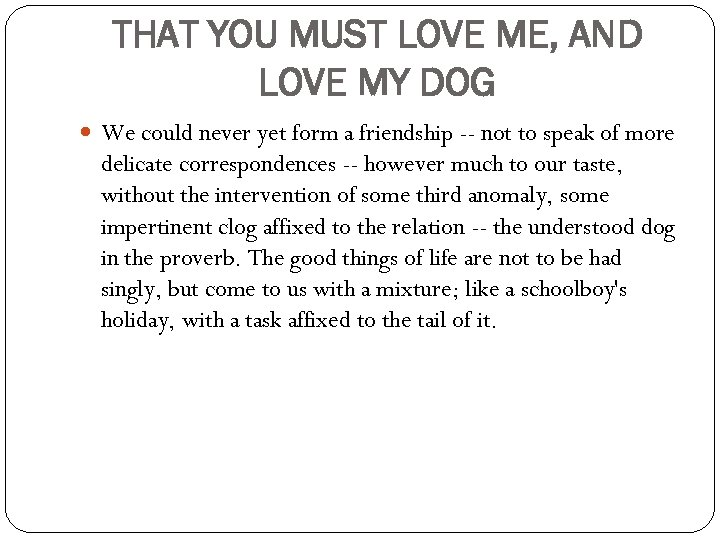 THAT YOU MUST LOVE ME, AND LOVE MY DOG We could never yet form