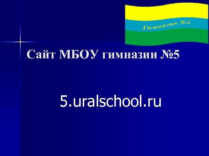 Сайт МБОУ гимназии № 5 5. uralschool. ru