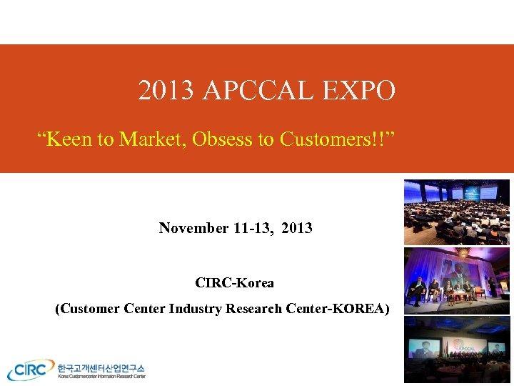 "2013 APCCAL EXPO ""Keen to Market, Obsess to Customers!!"" November 11 -13, 2013 CIRC-Korea"