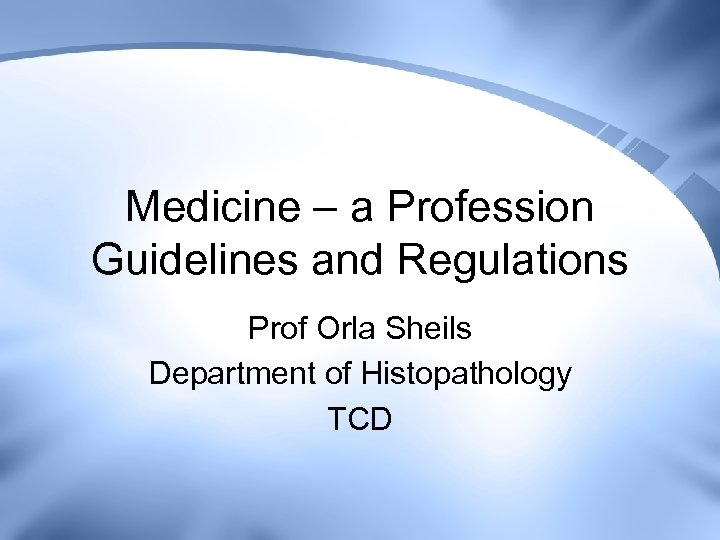 Medicine – a Profession Guidelines and Regulations Prof Orla Sheils Department of Histopathology TCD