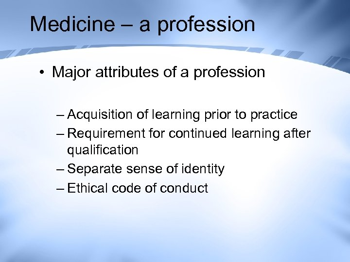 Medicine – a profession • Major attributes of a profession – Acquisition of learning