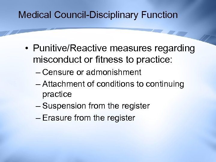 Medical Council-Disciplinary Function • Punitive/Reactive measures regarding misconduct or fitness to practice: – Censure