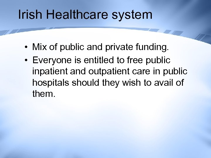 Irish Healthcare system • Mix of public and private funding. • Everyone is entitled