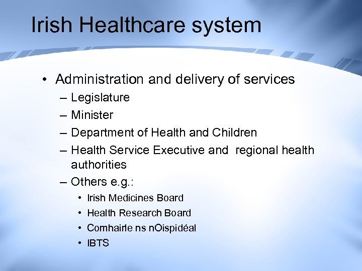 Irish Healthcare system • Administration and delivery of services – – Legislature Minister Department