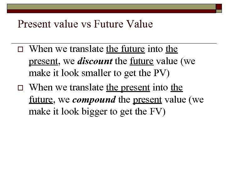 Present value vs Future Value o o When we translate the future into the