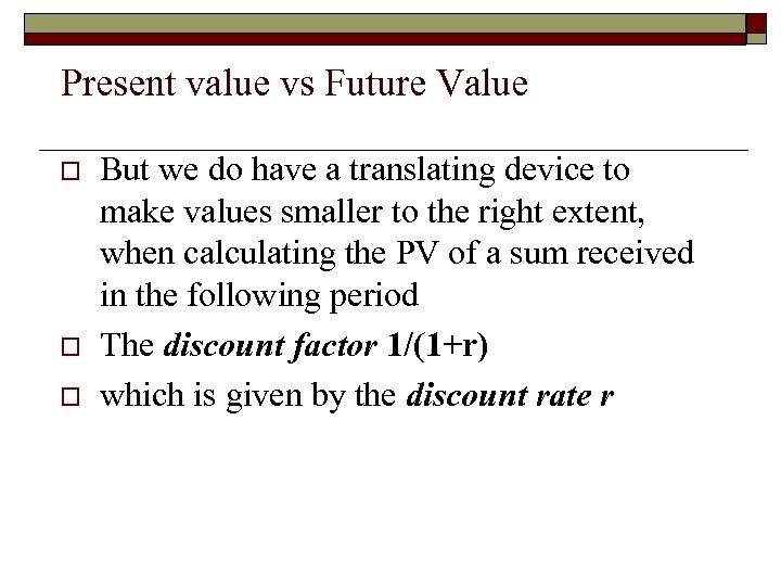 Present value vs Future Value o o o But we do have a translating