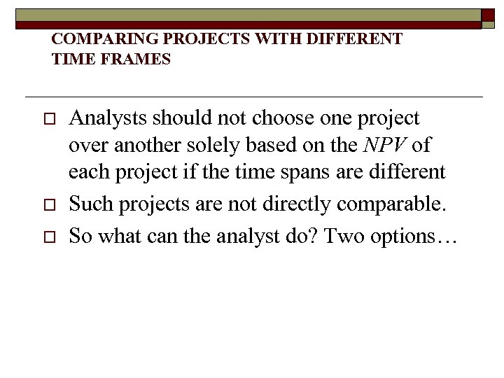COMPARING PROJECTS WITH DIFFERENT TIME FRAMES o o o Analysts should not choose one