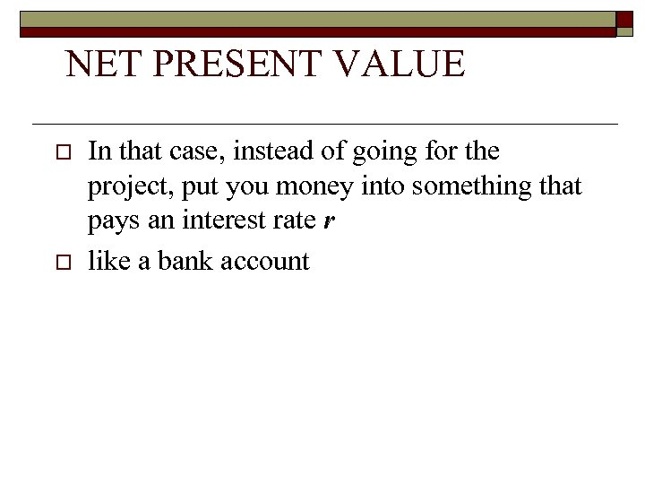NET PRESENT VALUE o o In that case, instead of going for the project,