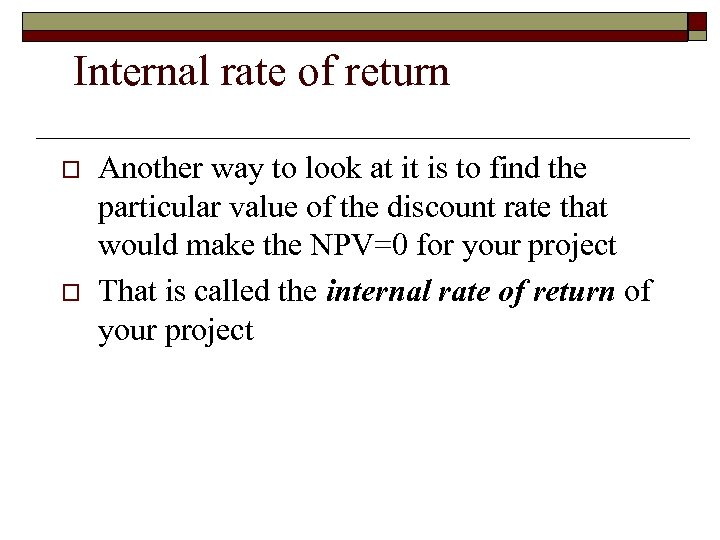 Internal rate of return o o Another way to look at it is to