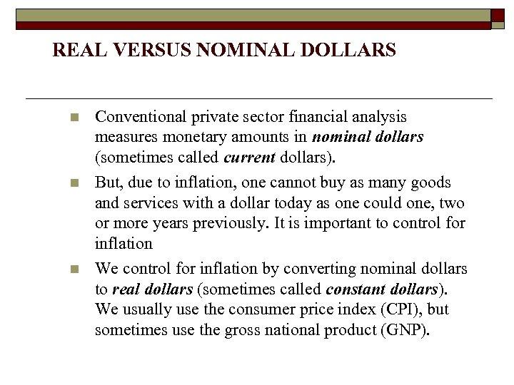 REAL VERSUS NOMINAL DOLLARS n n n Conventional private sector financial analysis measures monetary