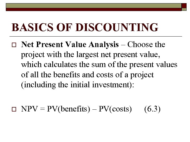 BASICS OF DISCOUNTING o Net Present Value Analysis – Choose the project with the