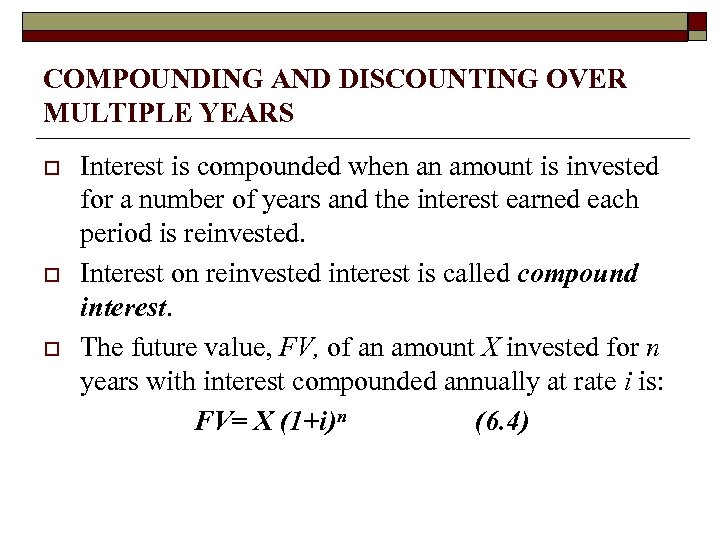 COMPOUNDING AND DISCOUNTING OVER MULTIPLE YEARS o o o Interest is compounded when an