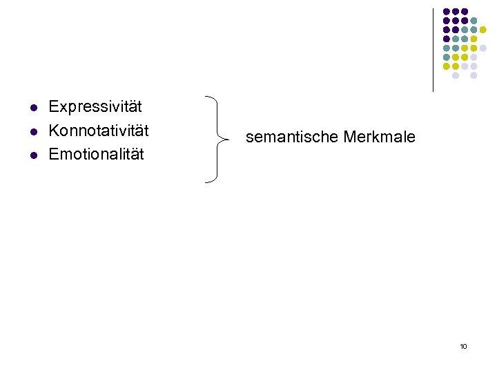 l l l Expressivität Konnotativität Emotionalität semantische Merkmale 10