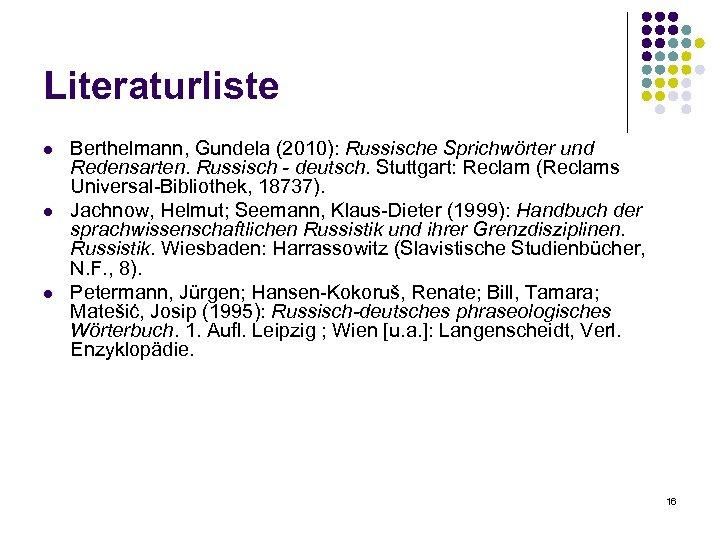 Literaturliste l l l Berthelmann, Gundela (2010): Russische Sprichwörter und Redensarten. Russisch - deutsch.
