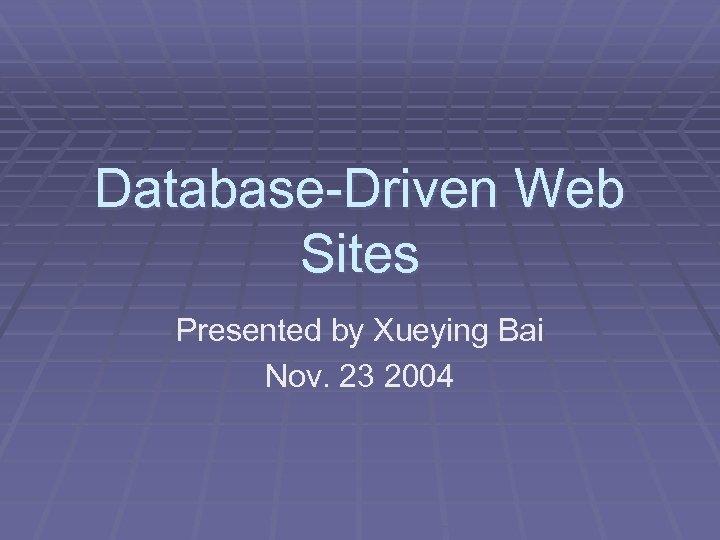 Database-Driven Web Sites Presented by Xueying Bai Nov. 23 2004