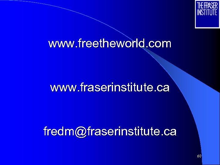 www. freetheworld. com www. fraserinstitute. ca fredm@fraserinstitute. ca 60