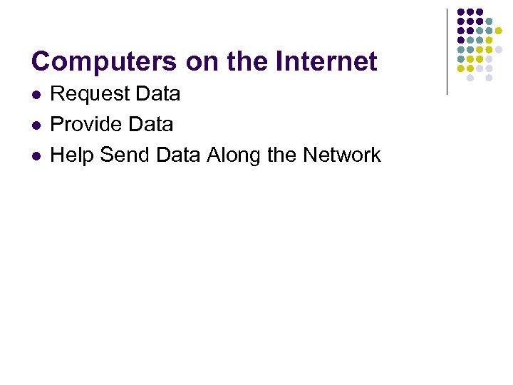 Computers on the Internet l l l Request Data Provide Data Help Send Data