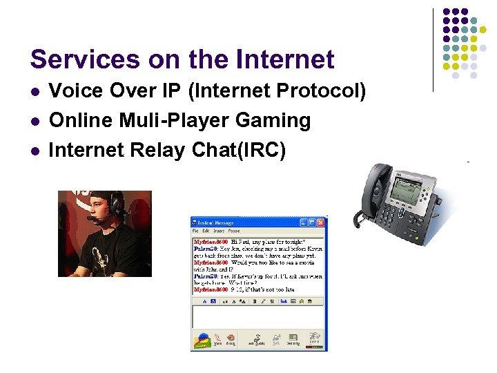 Services on the Internet l l l Voice Over IP (Internet Protocol) Online Muli-Player