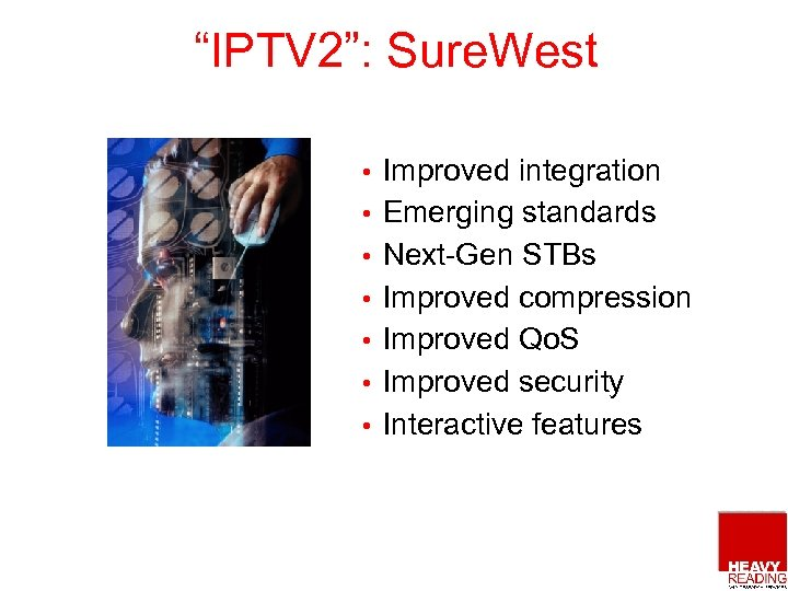 """""""IPTV 2"""": Sure. West • • Improved integration Emerging standards Next-Gen STBs Improved compression"""