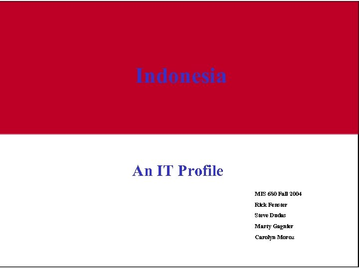 Indonesia An IT Profile MIS 680 Fall 2004 Rick Fenster Steve Dudas Marty Gagnier