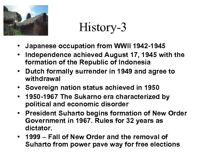 History-3 • Japanese occupation from WWII 1942 -1945 • Independence achieved August 17, 1945