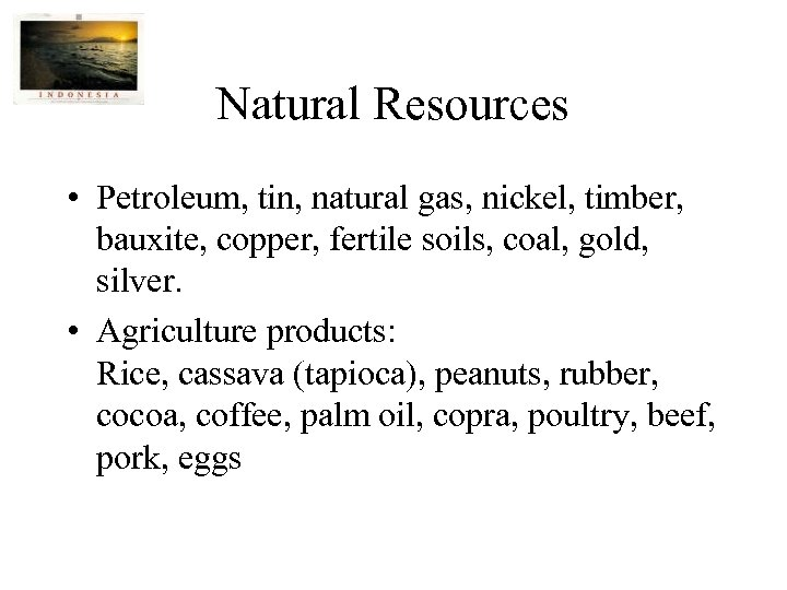 Natural Resources • Petroleum, tin, natural gas, nickel, timber, bauxite, copper, fertile soils, coal,