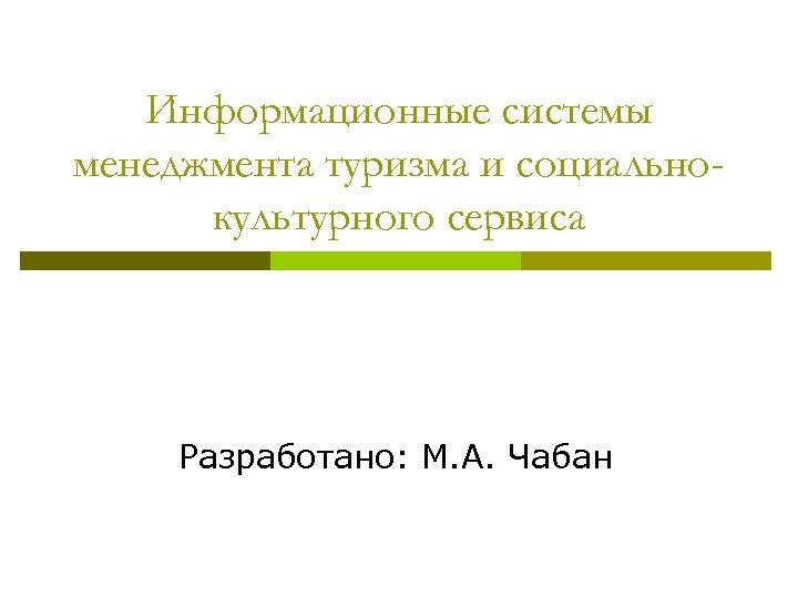 Информационные системы менеджмента туризма и социальнокультурного сервиса Разработано: М. А. Чабан