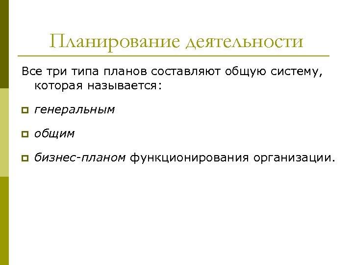 Планирование деятельности Все три типа планов составляют общую систему, которая называется: p генеральным p