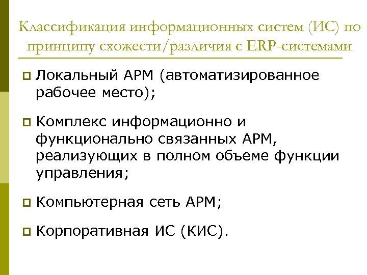Классификация информационных систем (ИС) по принципу схожести/различия с ERP-системами p Локальный АРМ (автоматизированное рабочее