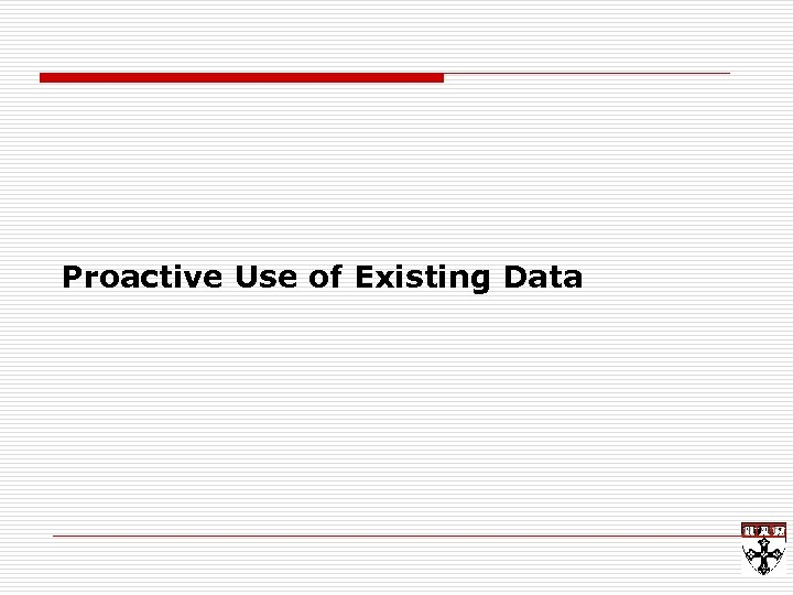 Proactive Use of Existing Data
