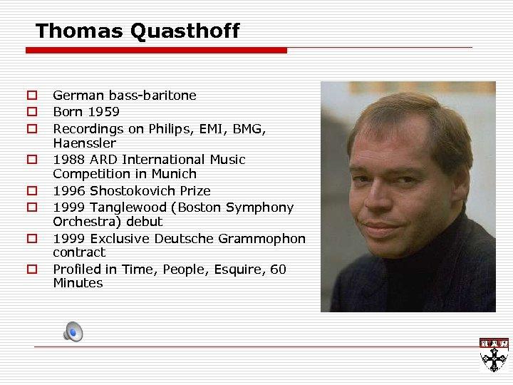 Thomas Quasthoff o o o o German bass-baritone Born 1959 Recordings on Philips, EMI,
